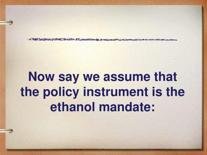 Now say we assume that the policy instrument is the ethanol mandate:
