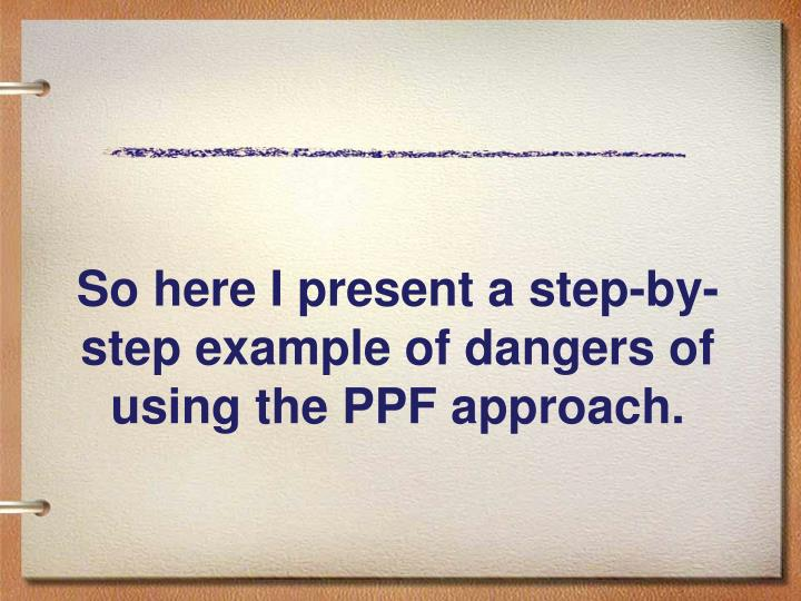 So here I present a step-by-step example of dangers of using the PPF approach.