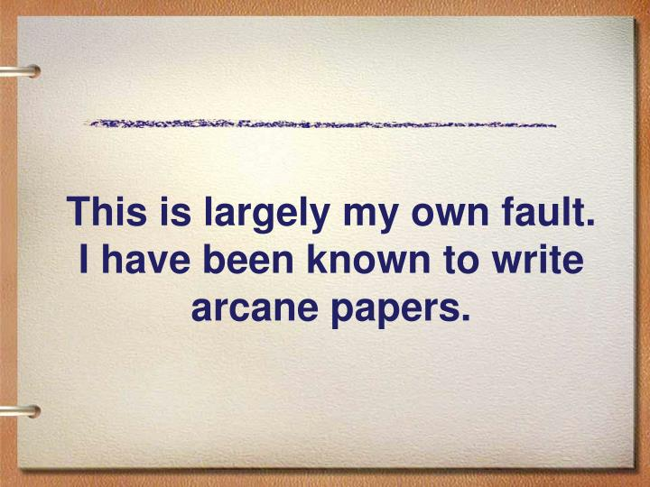 This is largely my own fault.  I have been known to write arcane papers.