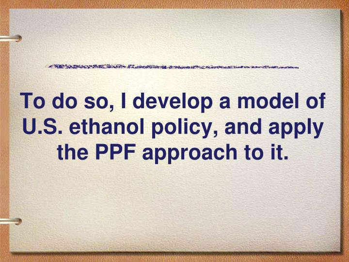 To do so, I develop a model of U.S. ethanol policy, and apply the PPF approach to it.