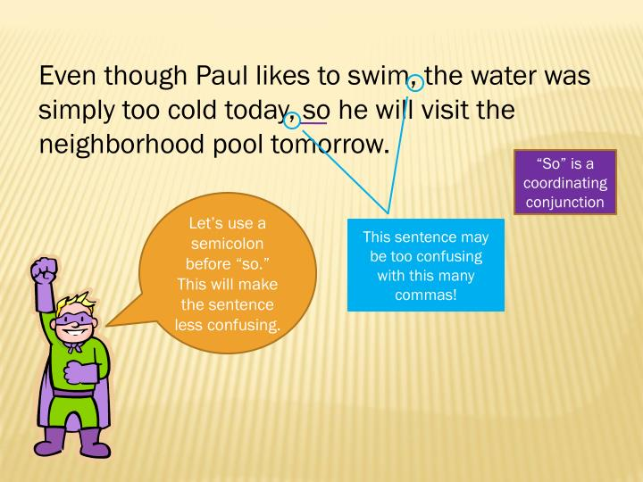 Even though Paul likes to swim, the water was simply too cold today, so he will visit the neighborhood pool tomorrow.