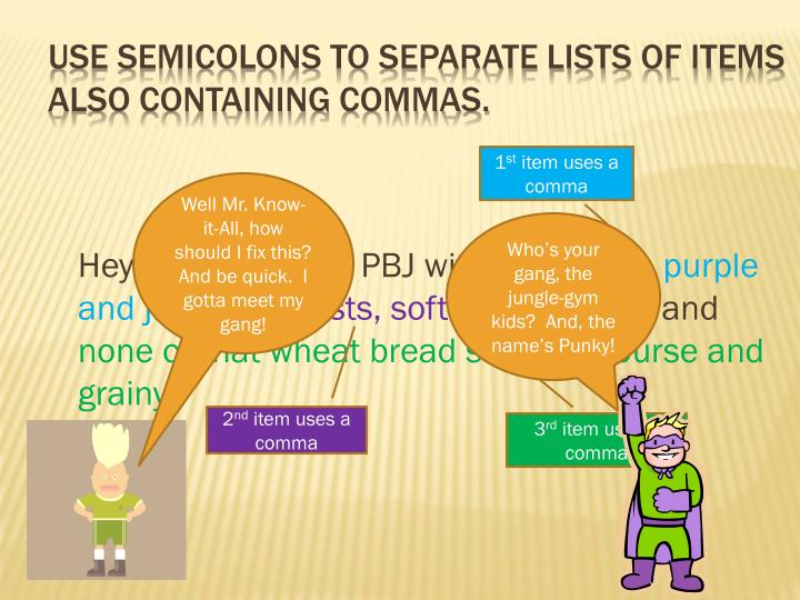 Use semicolons to separate lists of items also containing commas.