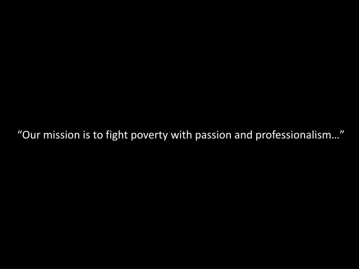 """Our mission is to fight poverty with passion and professionalism…"""
