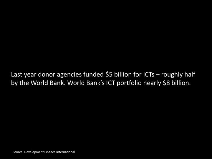 Last year donor agencies funded $5 billion for ICTs – roughly half by the World Bank. World Bank's ICT portfolio nearly $8 billion.