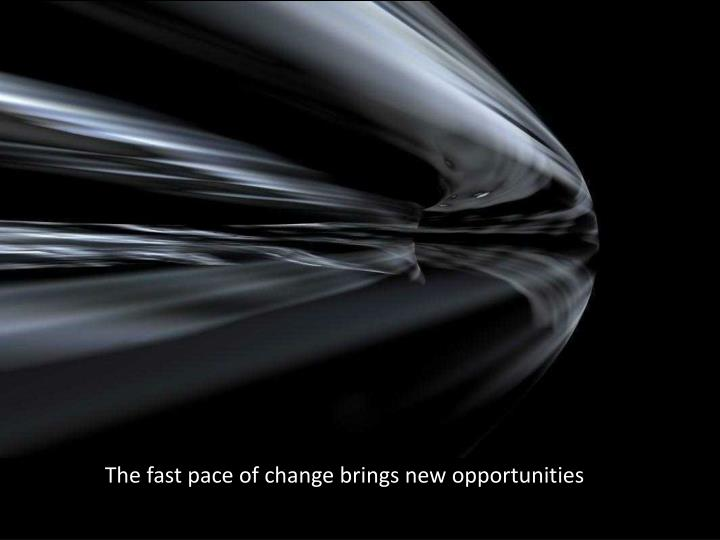 The fast pace of change brings new opportunities