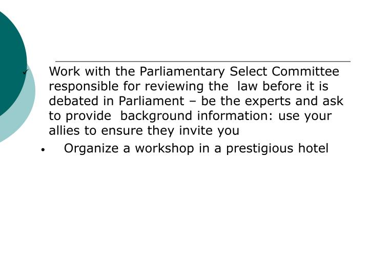Work with the Parliamentary Select Committee responsible for reviewing the  law before it is debated in Parliament – be the experts and ask to provide  background information: use your allies to ensure they invite you