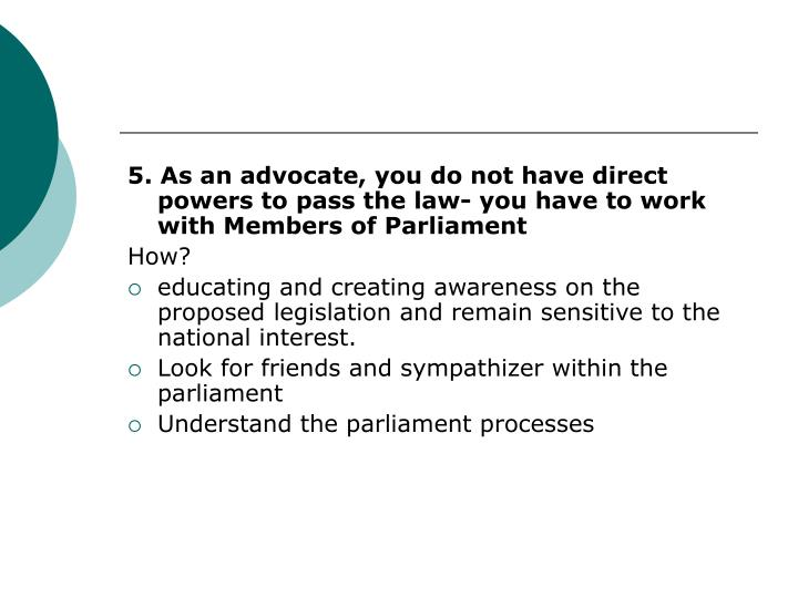 5. As an advocate, you do not have direct powers to pass the law- you have to work with Members of Parliament