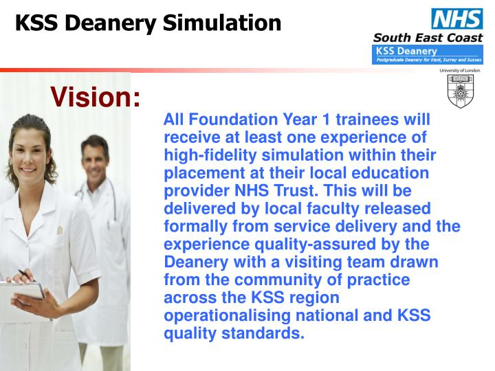 All Foundation Year 1 trainees will receive at least one experience of high-fidelity simulation within their placement at their local education provider NHS Trust. This will be delivered by local faculty released formally from service delivery and the experience quality-assured by the Deanery with a visiting team drawn from the community of practice across the KSS region operationalising national and KSS quality standards.
