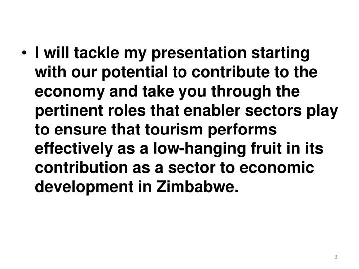 I will tackle my presentation starting with our potential to contribute to the economy and take you through the pertinent roles that enabler sectors play to ensure that tourism performs effectively as a low-hanging fruit in its contribution as a sector to economic development in Zimbabwe.