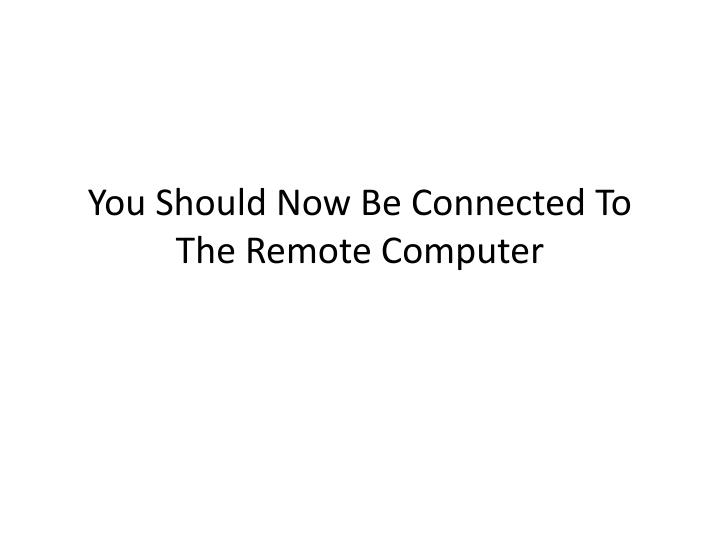 You Should Now Be Connected To The Remote Computer