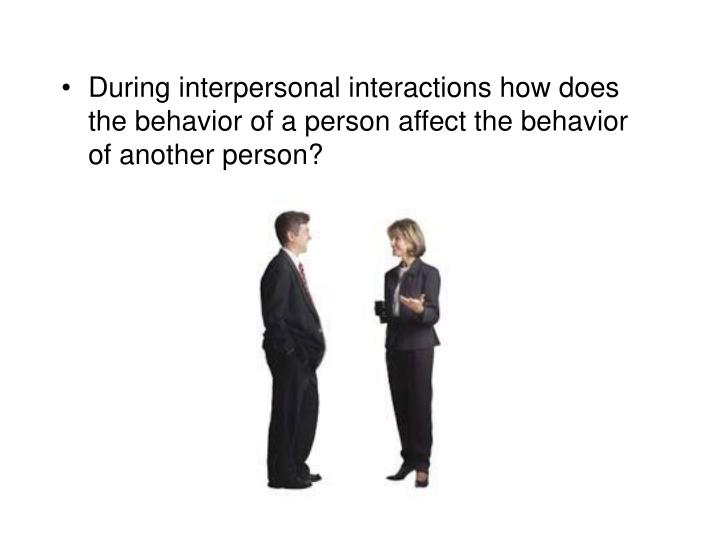 During interpersonal interactions how does the behavior of a person affect the behavior of another person?