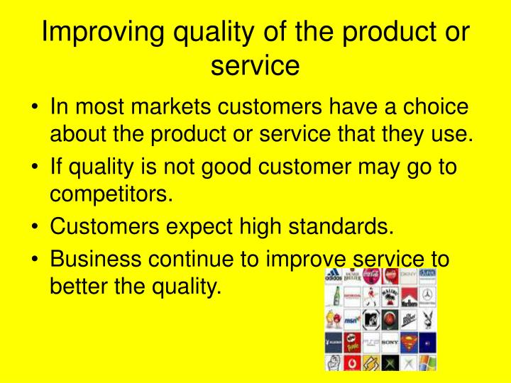 Improving quality of the product or service