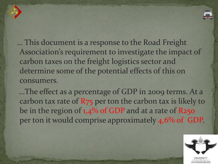 … This document is a response to the Road Freight Association's requirement to investigate the impact of carbon taxes on the freight logistics sector and determine some of the potential effects of this on consumers.