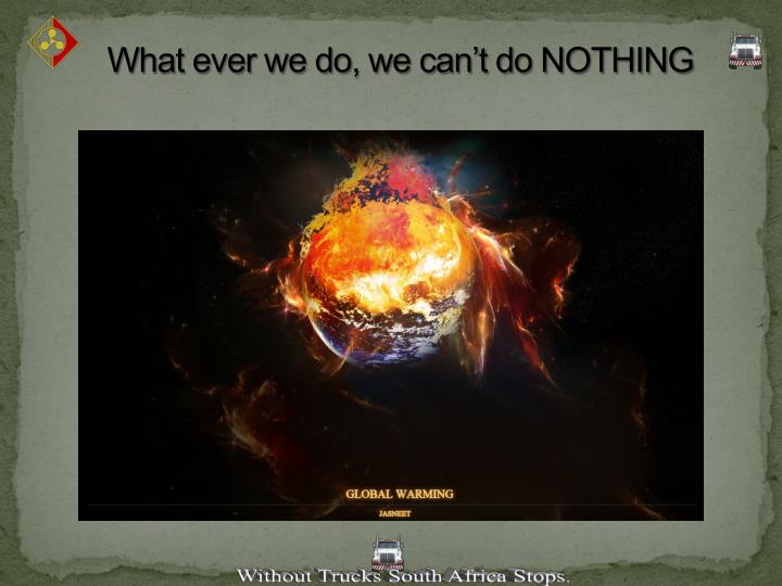 What ever we do, we can't do NOTHING
