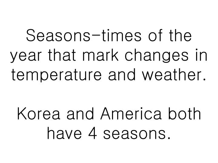 Seasons-times of the year that mark changes in temperature and weather.