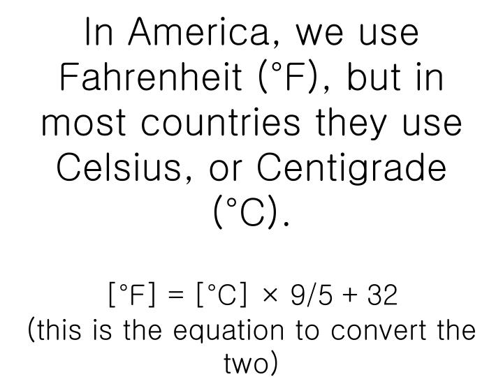 In America, we use Fahrenheit (°F), but in most countries they use Celsius, or Centigrade (°C).