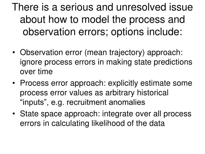 There is a serious and unresolved issue about how to model the process and observation errors; options include: