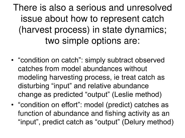 There is also a serious and unresolved issue about how to represent catch (harvest process) in state dynamics; two simple options are: