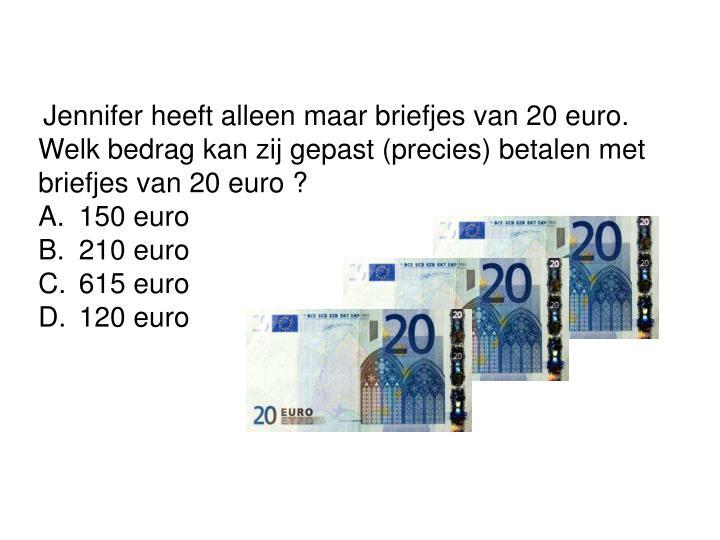 Jennifer heeft alleen maar briefjes van 20 euro.