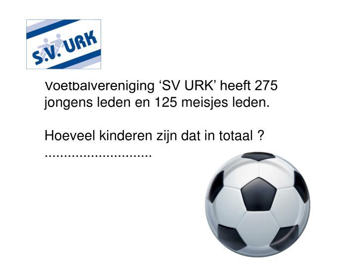 Voetbalvereniging 'SV URK' heeft 275 jongens leden en 125 meisjes leden.