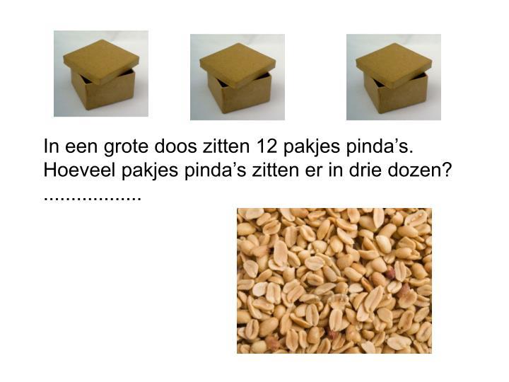 In een grote doos zitten 12 pakjes pinda's. Hoeveel pakjes pinda's zitten er in drie dozen? ..................