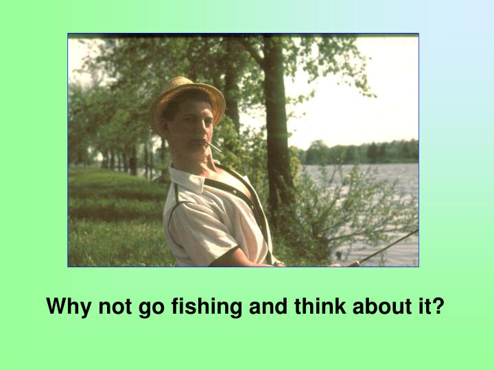 Why not go fishing and think about it?