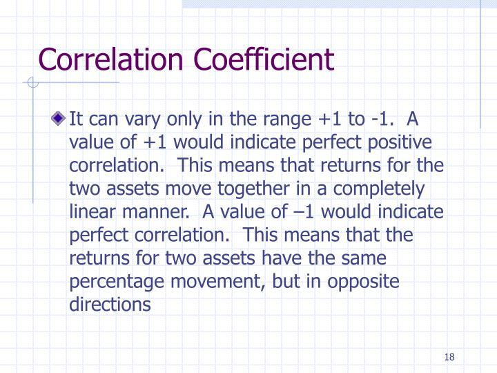 It can vary only in the range +1 to -1.  A value of +1 would indicate perfect positive correlation.  This means that returns for the two assets move together in a completely linear manner.  A value of –1 would indicate perfect correlation.  This means that the returns for two assets have the same percentage movement, but in opposite directions