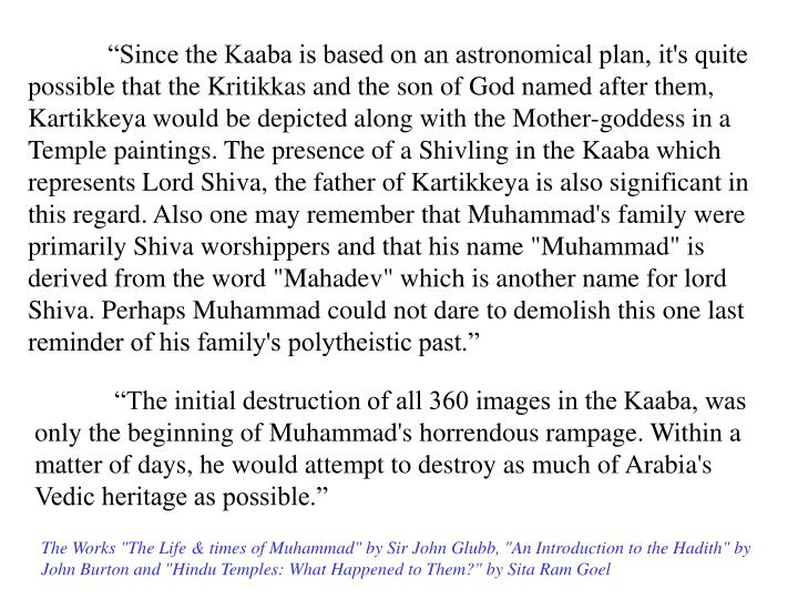 """""""Since the Kaaba is based on an astronomical plan, it's quite possible that the Kritikkas and the son of God named after them, Kartikkeya would be depicted along with the Mother-goddess in a Temple paintings. The presence of a Shivling in the Kaaba which represents Lord Shiva, the father of Kartikkeya is also significant in this regard. Also one may remember that Muhammad's family were primarily Shiva worshippers and that his name """"Muhammad"""" is derived from the word """"Mahadev"""" which is another name for lord Shiva. Perhaps Muhammad could not dare to demolish this one last reminder of his family's polytheistic past."""""""