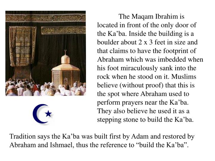 The Maqam Ibrahim is located in front of the only door of the Ka'ba. Inside the building is a boulder about 2 x 3 feet in size and that claims to have the footprint of Abraham which was imbedded when his foot miraculously sank into the rock when he stood on it. Muslims believe (without proof) that this is the spot where Abraham used to perform prayers near the Ka'ba. They also believe he used it as a stepping stone to build the Ka'ba.