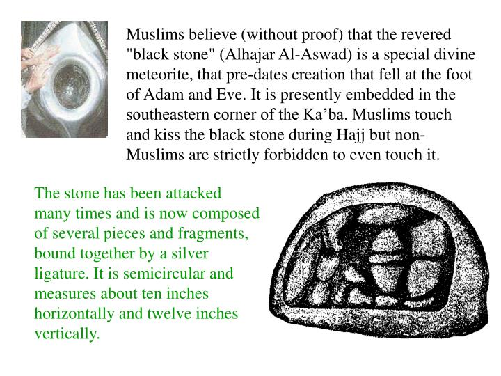 """Muslims believe (without proof) that the revered """"black stone"""" (Alhajar Al-Aswad) is a special divine meteorite, that pre-dates creation that fell at the foot of Adam and Eve. It is presently embedded in the southeastern corner of the Ka'ba. Muslims touch and kiss the black stone during Hajj but non-Muslims are strictly forbidden to even touch it."""