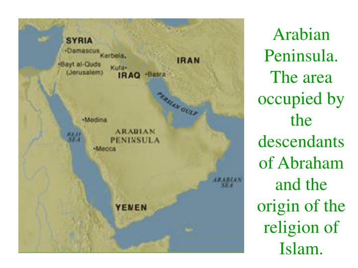Arabian Peninsula.  The area occupied by the descendants of Abraham and the origin of the religion of Islam.