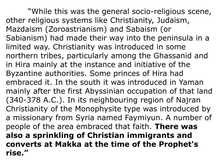 """""""While this was the general socio-religious scene, other religious systems like Christianity, Judaism, Mazdaism (Zoroastrianism) and Sabaism (or Sabianism) had made their way into the peninsula in a limited way. Christianity was introduced in some northern tribes, particularly among the Ghassanid and in Hira mainly at the instance and initiative of the Byzantine authorities. Some princes of Hira had embraced it. In the south it was introduced in Yaman mainly after the first Abyssinian occupation of that land (340-378 A.C.). In its neighbouring region of Najran Christianity of the Monophysite type was introduced by a missionary from Syria named Faymiyun. A number of people of the area embraced that faith."""