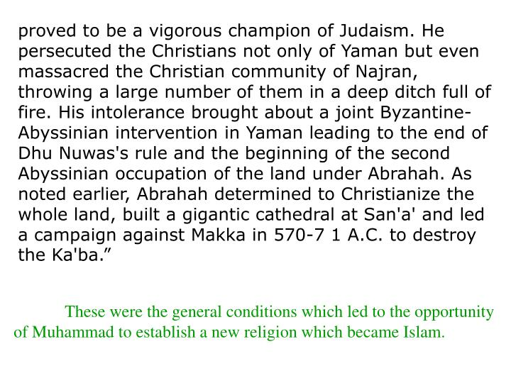 """proved to be a vigorous champion of Judaism. He persecuted the Christians not only of Yaman but even massacred the Christian community of Najran, throwing a large number of them in a deep ditch full of fire. His intolerance brought about a joint Byzantine-Abyssinian intervention in Yaman leading to the end of Dhu Nuwas's rule and the beginning of the second Abyssinian occupation of the land under Abrahah. As noted earlier, Abrahah determined to Christianize the whole land, built a gigantic cathedral at San'a' and led a campaign against Makka in 570-7 1 A.C. to destroy the Ka'ba."""""""
