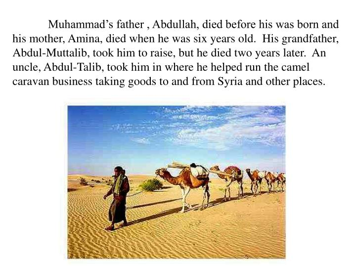 Muhammad's father , Abdullah, died before his was born and his mother, Amina, died when he was six years old.  His grandfather, Abdul-Muttalib, took him to raise, but he died two years later.  An uncle, Abdul-Talib, took him in where he helped run the camel caravan business taking goods to and from Syria and other places.
