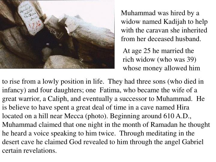 Muhammad was hired by a widow named Kadijah to help with the caravan she inherited from her deceased husband.