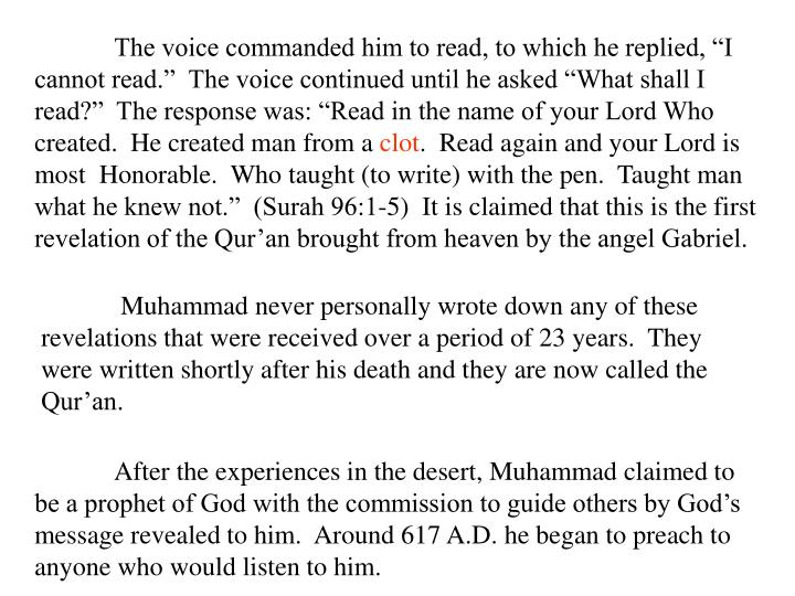 """The voice commanded him to read, to which he replied, """"I cannot read.""""  The voice continued until he asked """"What shall I read?""""  The response was: """"Read in the name of your Lord Who created.  He created man from a"""