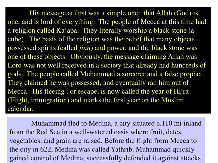 His message at first was a simple one:  that Allah (God) is one, and is lord of everything.  The people of Mecca at this time had a religion called Ka'aba.  They literally worship a black stone (a cube).  The basis of the religion was the belief that many objects possessed spirits (called