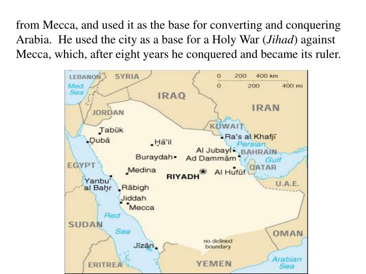 from Mecca, and used it as the base for converting and conquering Arabia.  He used the city as a base for a Holy War (