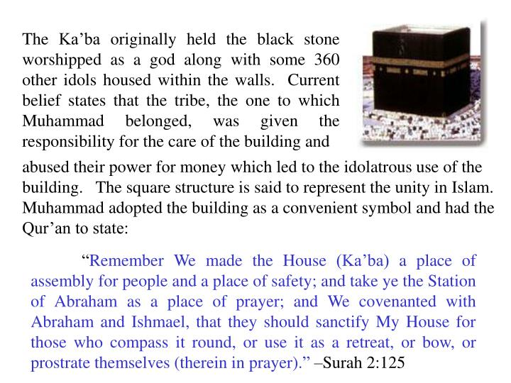 The Ka'ba originally held the black stone worshipped as a god along with some 360 other idols housed within the walls.  Current belief states that the tribe, the one to which Muhammad belonged, was given the responsibility for the care of the building and