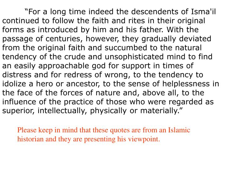 """""""For a long time indeed the descendents of Isma'il continued to follow the faith and rites in their original forms as introduced by him and his father. With the passage of centuries, however, they gradually deviated from the original faith and succumbed to the natural tendency of the crude and unsophisticated mind to find an easily approachable god for support in times of distress and for redress of wrong, to the tendency to idolize a hero or ancestor, to the sense of helplessness in the face of the forces of nature and, above all, to the influence of the practice of those who were regarded as superior, intellectually, physically or materially."""""""