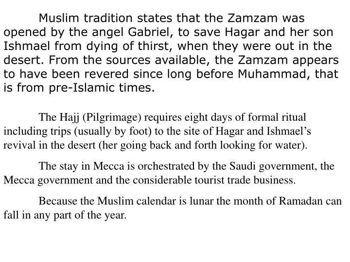 Muslim tradition states that the Zamzam was opened by the angel Gabriel, to save Hagar and her son Ishmael from dying of thirst, when they were out in the desert. From the sources available, the Zamzam appears to have been revered since long before Muhammad, that is from pre-Islamic times.