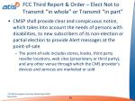 fcc third report order elect not to transmit in whole or transmit in part