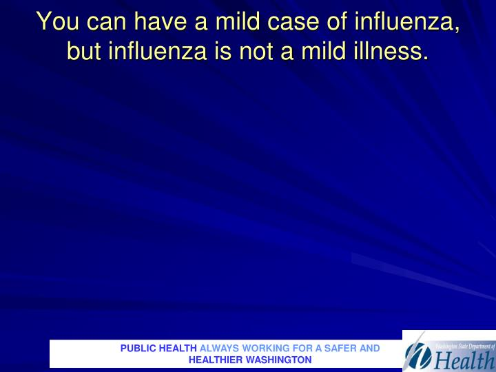 You can have a mild case of influenza,