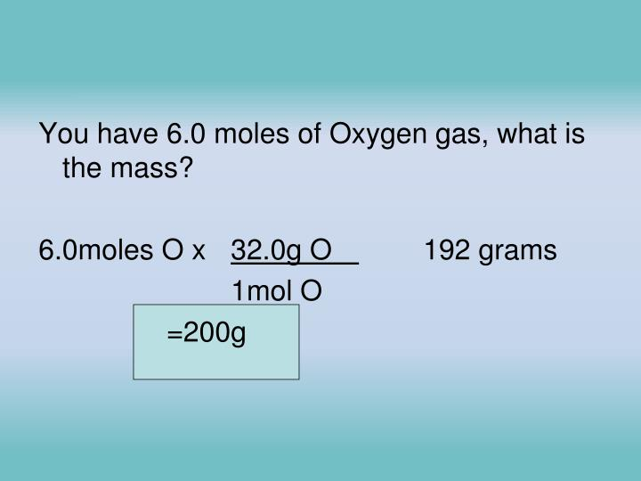 You have 6.0 moles of Oxygen gas, what is the mass?
