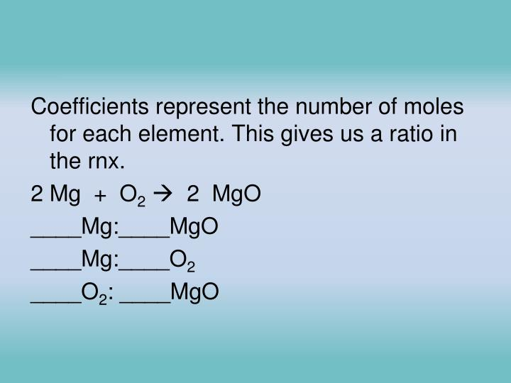 Coefficients represent the number of moles for each element. This gives us a ratio in the rnx.