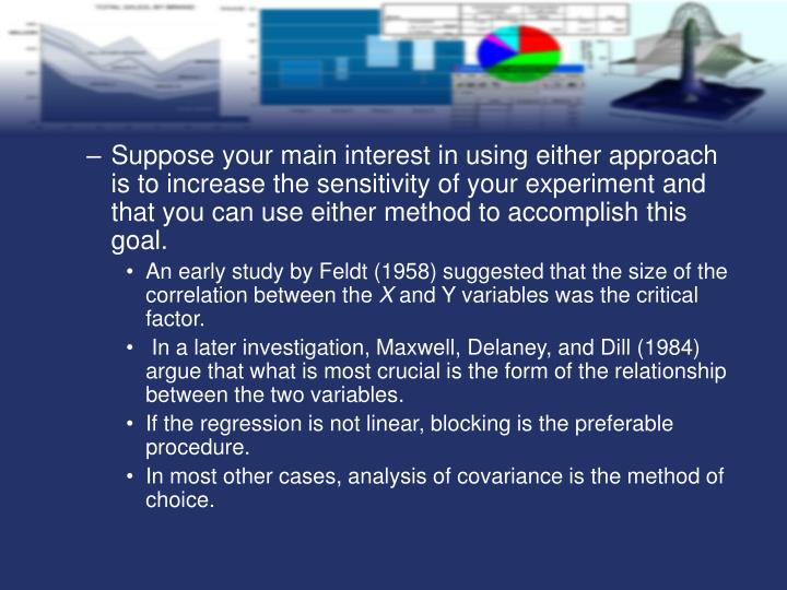 Suppose your main interest in using either approach is to increase the sensitivity of your experiment and that you can use either method to accomplish this goal.