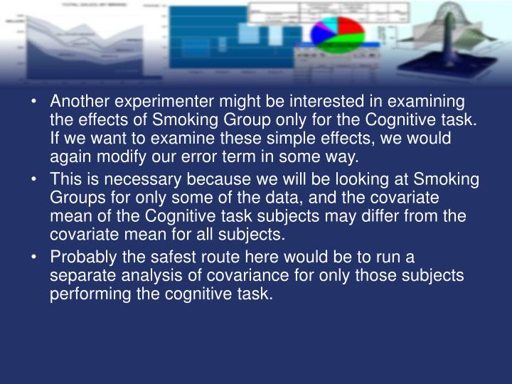 Another experimenter might be interested in examining the effects of Smoking Group only for the Cognitive task. If we want to examine these simple effects, we would again modify our error term in some way.