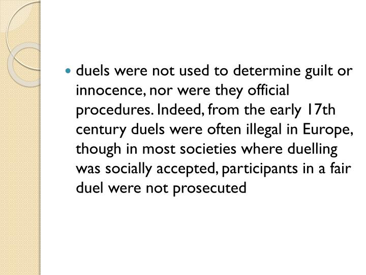 duels were not used to determine guilt or innocence, nor were they official procedures. Indeed, from the early 17th century duels were often illegal in Europe, though in most societies where