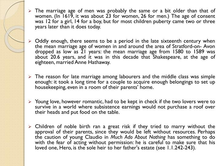 The marriage age of men was probably the same or a bit older than that of women. (In 1619, it was about 23 for women, 26 for men.) The age of consent was 12 for a girl, 14 for a boy, but for most children puberty came two or three years later than it does today.