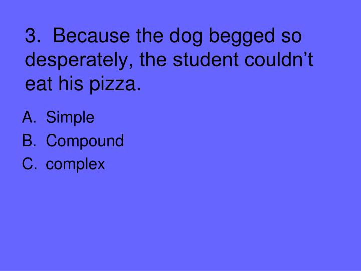3.  Because the dog begged so desperately, the student couldn't eat his pizza.